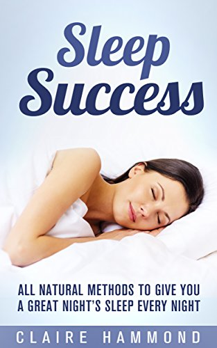 Sleep Success: All Natural Methods to give you a Great Night's Sleep Every Night