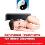 Behavioral Treatments for Sleep Disorders: A Comprehensive Primer of Behavioral Sleep Medicine Interventions (Practical Resources for the Mental Health Professional)
