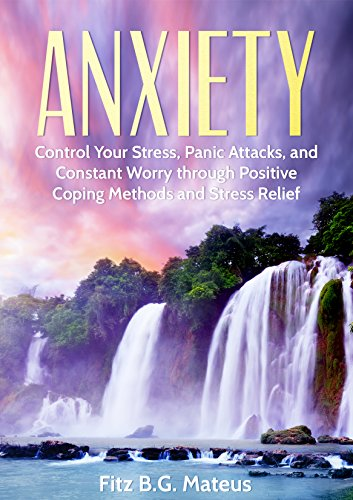 Anxiety: Control Your Stress, Panic Attacks, And Constant Worry Through Positive Coping Methods And Stress Relief (Destroy Your Fear, Stop The Panic, Self Help, Mindfulness, Anxiety Relief)