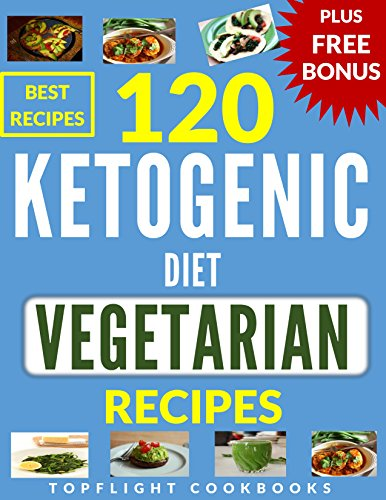 KETOGENIC DIET VEGETARIAN: 120 BEST KETOGENIC VEGETARIAN RECIPES (weight loss, ketogenic cookbook, vegetarian, keto, healthy living, healthy recipes, ketogenic diet, breakfast, lunch, dinner, vegan)