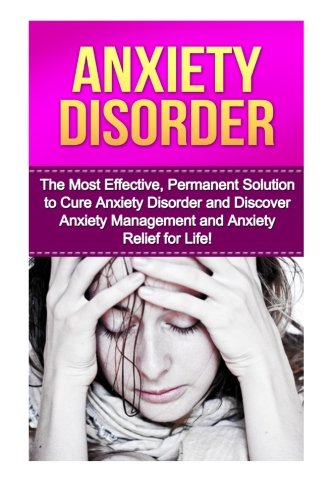 Anxiety Disorder: The Most Effective, Permanent Solution to Cure Anxiety Disorder and Discover Anxiety Management and Anxiety Relief for Life! ... Depression, Anxiety And Depression, Anxiety)