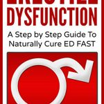 Erectile Dysfunction: A Step by Step Guide To Naturally Cure ED FAST: erectile dysfunction, sexual dysfunction, erectile dysfunction … diet, impotence, how to cure impotence