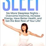 Sleep: No More Sleepless Nights – Overcome Insomnia, Increase Energy, Have Better Health, and Get the Best Rest of Your Life!