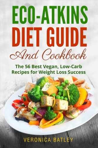 Eco-Atkins Diet Guide and Cookbook: The 56 Best Vegan, Low-Carb Recipes for Weight Loss Success