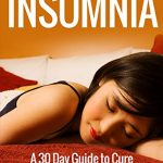 Insomnia: A 30 Day Guide to Cure Insomnia for Busy Professionals, How to Sleep Better (Insomnia, Insomnia Cures, Insomnia Treatment, Insomnia Causes)