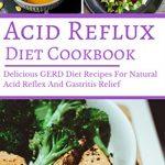 Acid Reflux Diet Cookbook: Delicious GERD Diet Recipes For Natural Acid Reflex And Gastritis Relief (GERD Diet Cookbook Book 1)