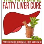 Fatty Liver:The Natural Fatty Liver Cure: Proven Strategies to Reverse, Cure and Prevent Fatty Liver & Healthy Recipes That Support Your Liver (Volume 2)