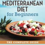 Mediterranean Diet for Beginners: The Complete Guide – 40 Delicious Recipes, 7-Day Diet Meal Plan, and 10 Tips for Success