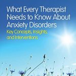 What Every Therapist Needs to Know About Anxiety Disorders: Key Concepts, Insights, and Interventions