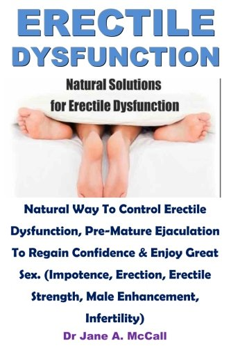 Erectile Dysfunction: Natural Way To Control Erectile Dysfunction, Pre-Mature Ejaculation To Regain Confidence & Enjoy Great Sex. (Impotence, ... Strength, Male Enhancement, Infertility)