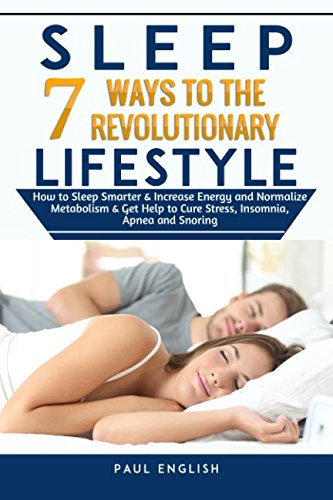 Sleep: 7 Ways to The Revolutionary Lifestyle How to Sleep Smarter & Increase Energy and Normalize Metabolism & Get Help to Cure Stress, Insomnia, ... Sleep problems, Insomnia, Apnea, Snoring)